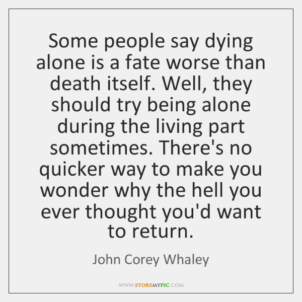 Some people say dying alone is a fate worse than death itself. ...