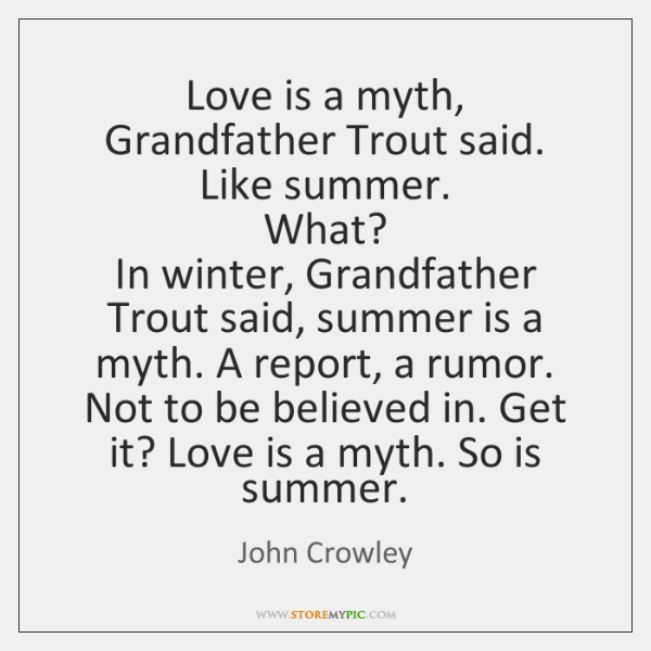 Love is a myth, Grandfather Trout said. Like summer.   What?   In winter, ...