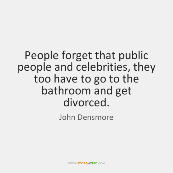 People forget that public people and celebrities, they too have to go ...