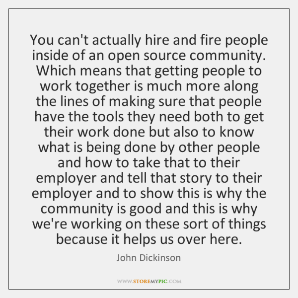 You can't actually hire and fire people inside of an open source ...