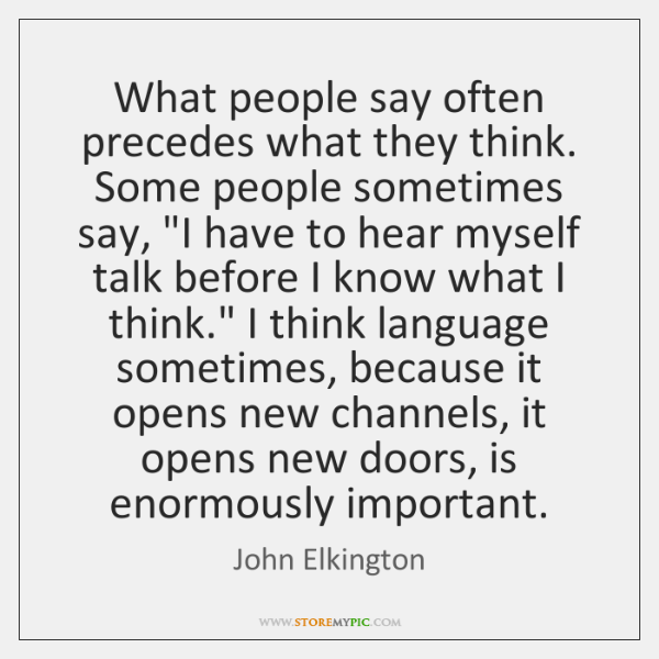 What people say often precedes what they think. Some people sometimes say,