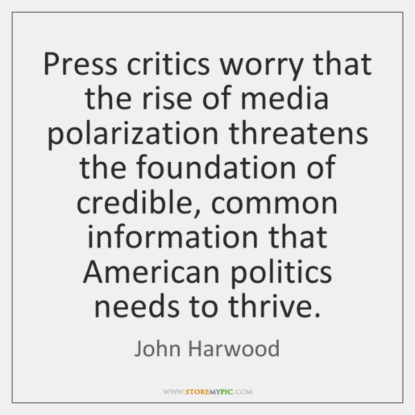 Press critics worry that the rise of media polarization threatens the foundation ...