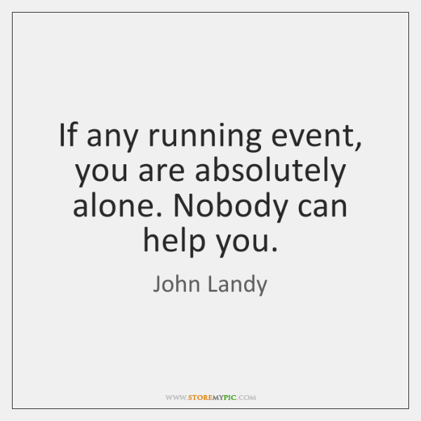 If any running event, you are absolutely alone. Nobody can help you.
