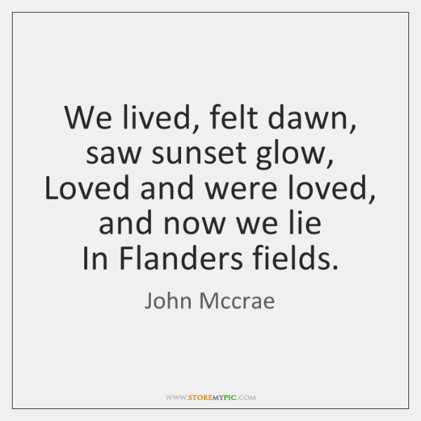 We lived, felt dawn, saw sunset glow,   Loved and were loved, and ...