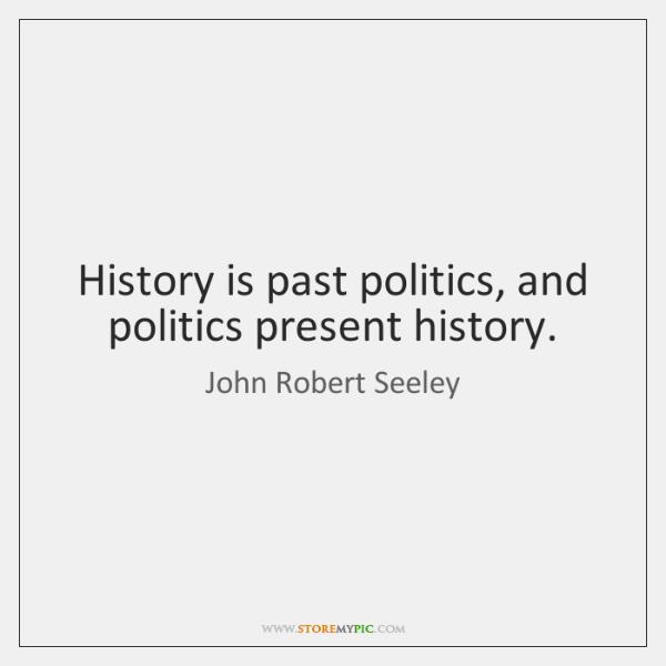 History is past politics, and politics present history.