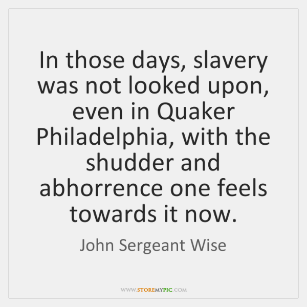 In those days, slavery was not looked upon, even in Quaker Philadelphia, ...
