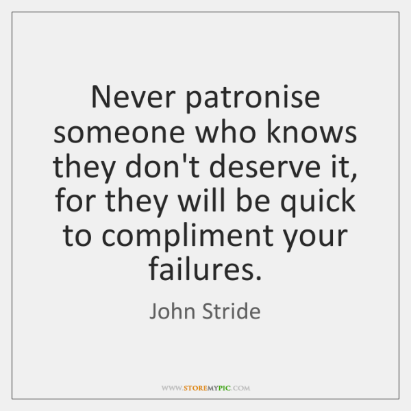 Never patronise someone who knows they don't deserve it, for they will ...