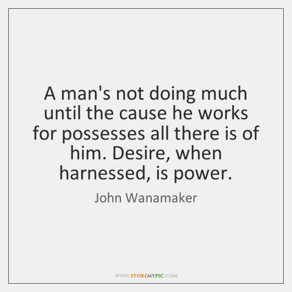 A man's not doing much until the cause he works for possesses ...