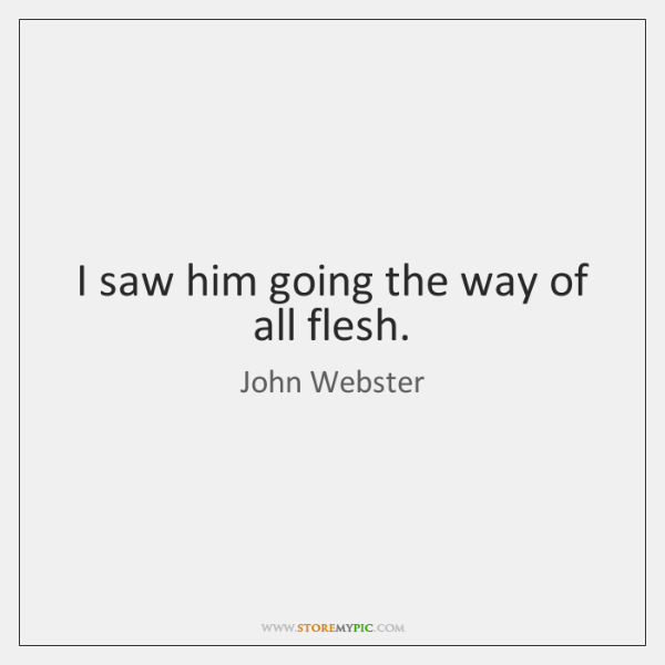 I saw him going the way of all flesh.