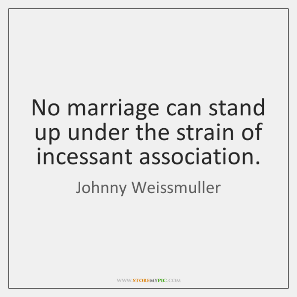 No marriage can stand up under the strain of incessant association.