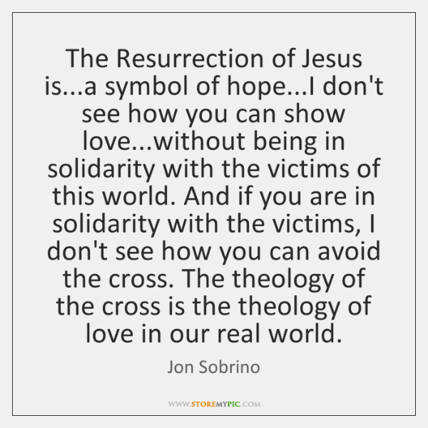 The Resurrection of Jesus is...a symbol of hope...I don't see ...