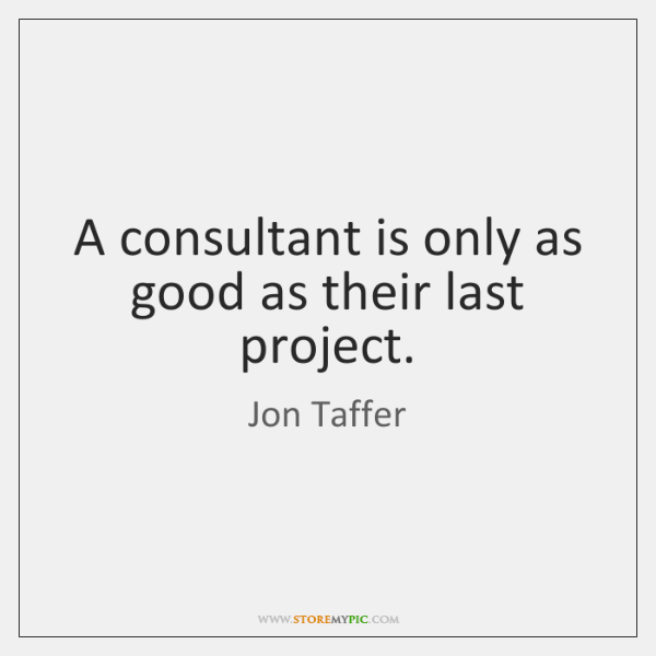A consultant is only as good as their last project.