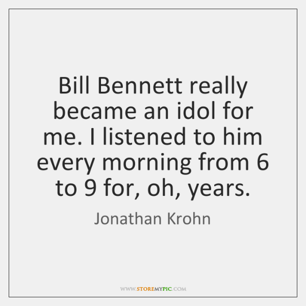 Bill Bennett really became an idol for me. I listened to him ...