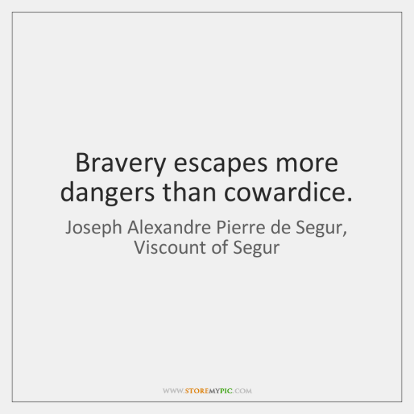 Bravery escapes more dangers than cowardice.
