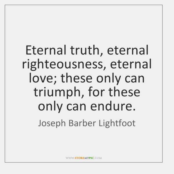 Eternal truth, eternal righteousness, eternal love; these only can triumph, for these ...