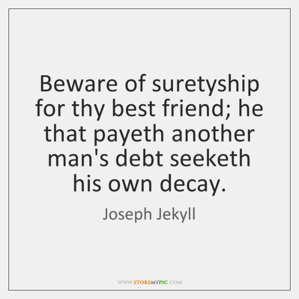 Beware of suretyship for thy best friend; he that payeth another man's ...