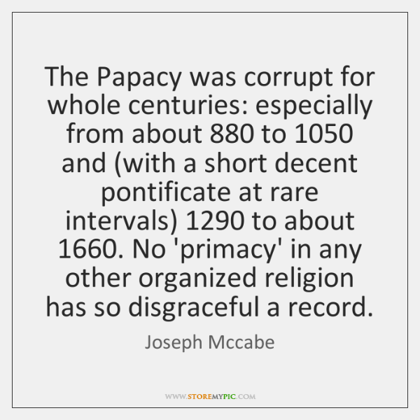 The Papacy was corrupt for whole centuries: especially from about 880 to 1050 and (...