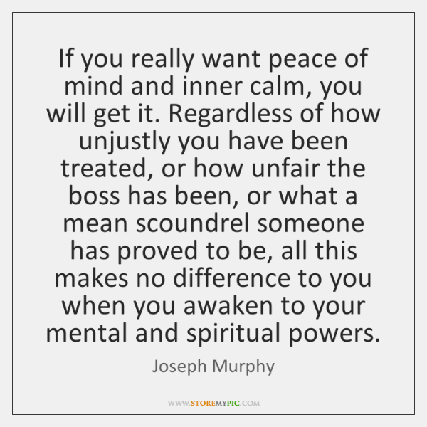 If you really want peace of mind and inner calm, you will ...