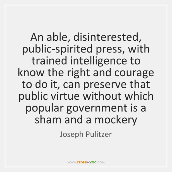 An able, disinterested, public-spirited press, with trained intelligence to know the right ...