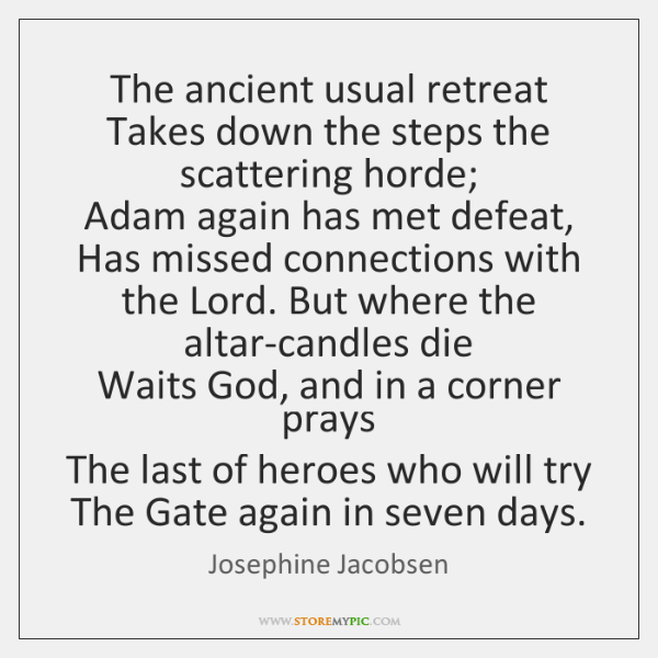 The ancient usual retreat   Takes down the steps the scattering horde;   Adam ...