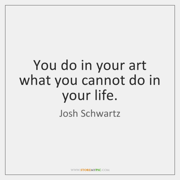 You do in your art what you cannot do in your life.