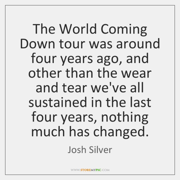 The World Coming Down tour was around four years ago, and other ...