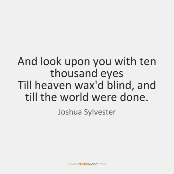 And look upon you with ten thousand eyes   Till heaven wax'd blind, ...