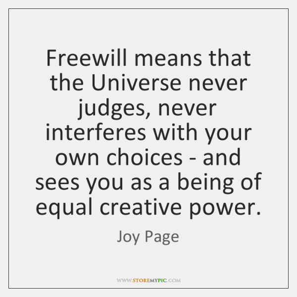Freewill means that the Universe never judges, never interferes with your own ...