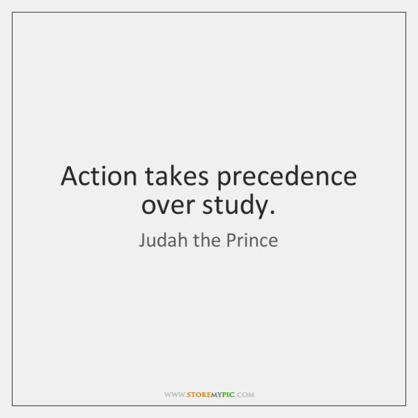 Action takes precedence over study.