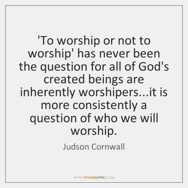 'To worship or not to worship' has never been the question for ...
