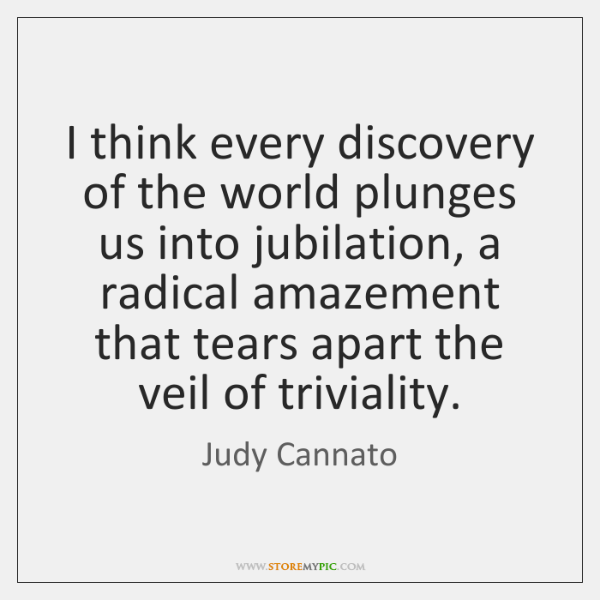 I think every discovery of the world plunges us into jubilation, a ...