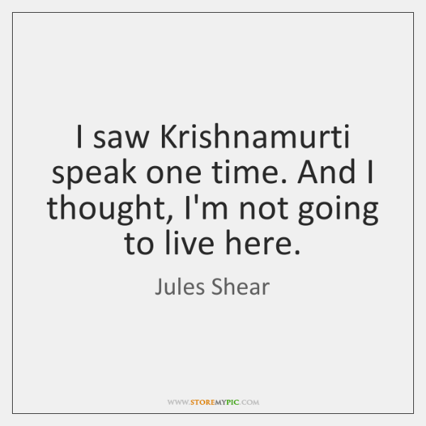I saw Krishnamurti speak one time. And I thought, I'm not going ...