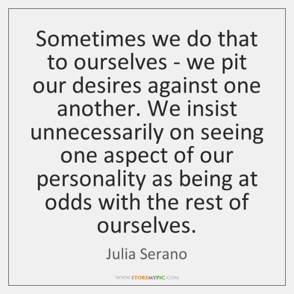 Sometimes we do that to ourselves - we pit our desires against ...