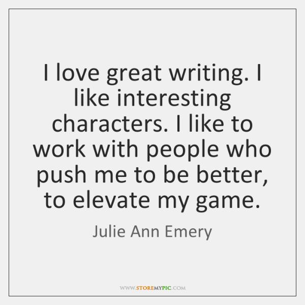 I love great writing. I like interesting characters. I like to work ...