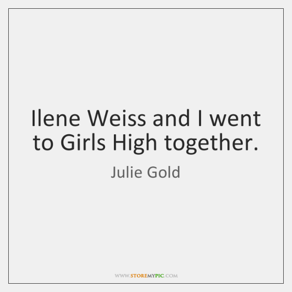 Ilene Weiss and I went to Girls High together.