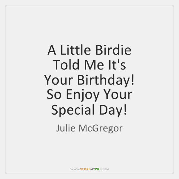A Little Birdie  Told Me It's  Your Birthday!  So Enjoy Your  Special ...