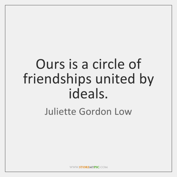 Ours is a circle of friendships united by ideals.