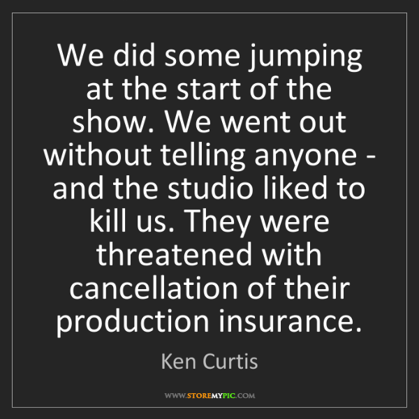 Ken Curtis: We did some jumping at the start of the show. We went...