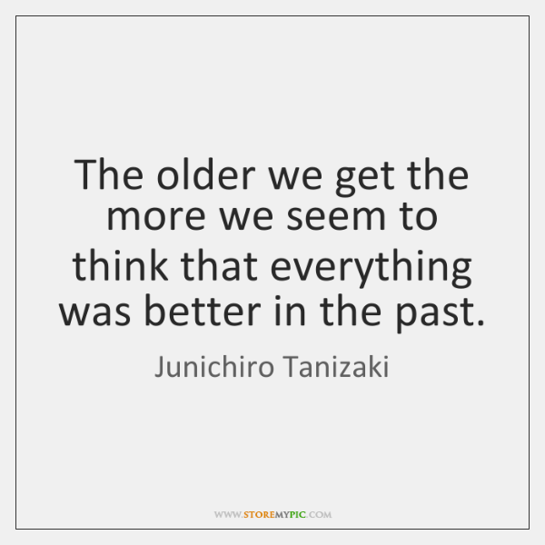 The older we get the more we seem to think that everything ...