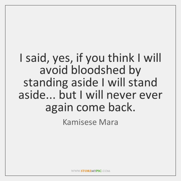 I said, yes, if you think I will avoid bloodshed by standing ...