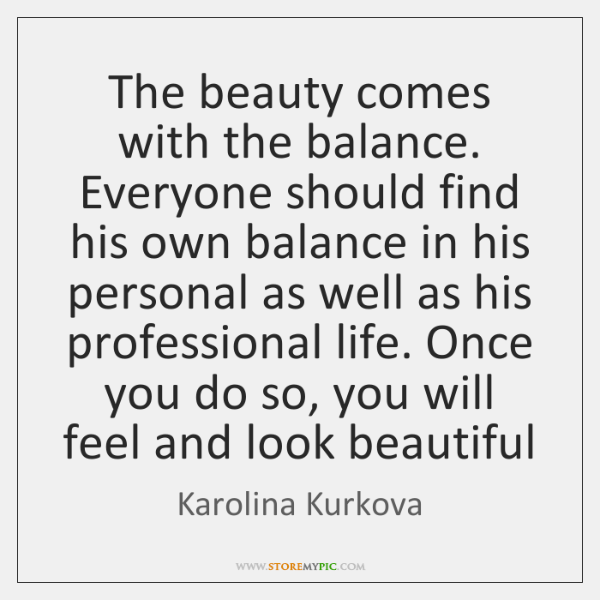 The beauty comes with the balance. Everyone should find his own balance ...