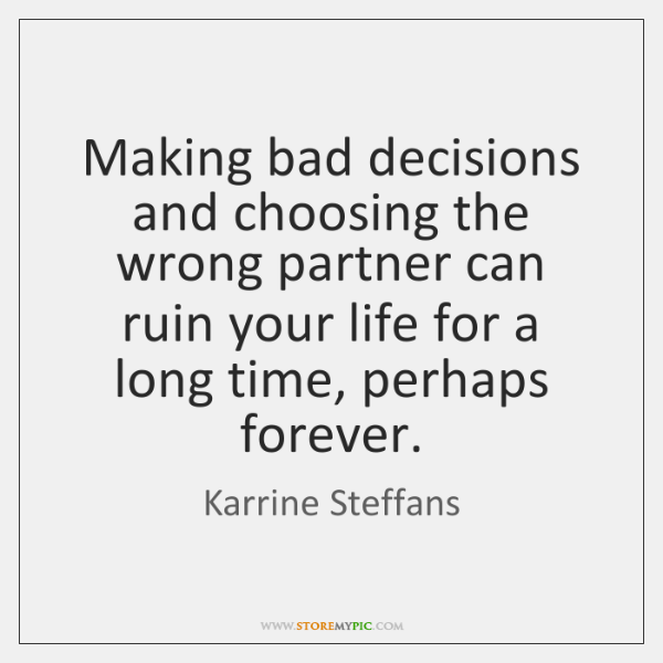 Making Bad Decisions And Choosing The Wrong Partner Can Ruin Your