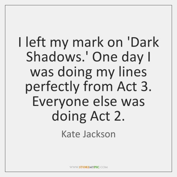 I left my mark on 'Dark Shadows.' One day I was ...