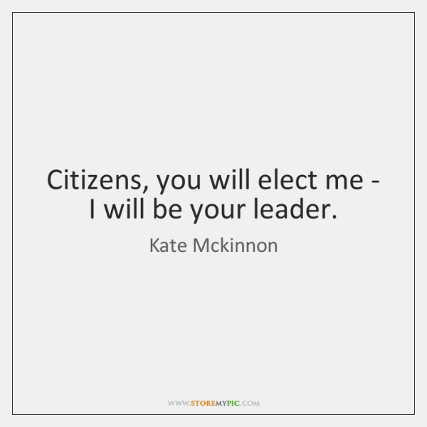 Citizens, you will elect me - I will be your leader.