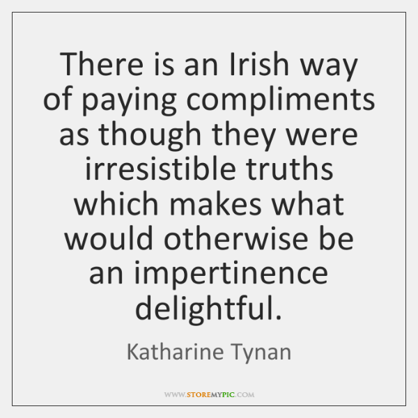 There is an Irish way of paying compliments as though they were ...