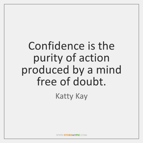 Confidence is the purity of action produced by a mind free of ...