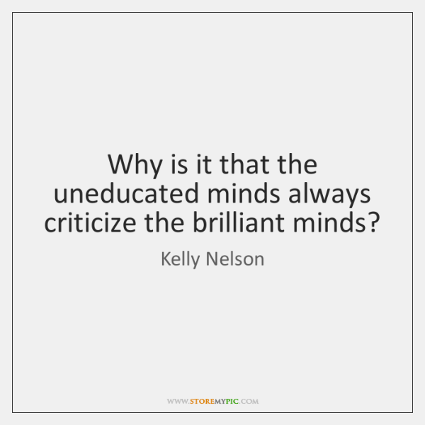 Why is it that the uneducated minds always criticize the brilliant minds?