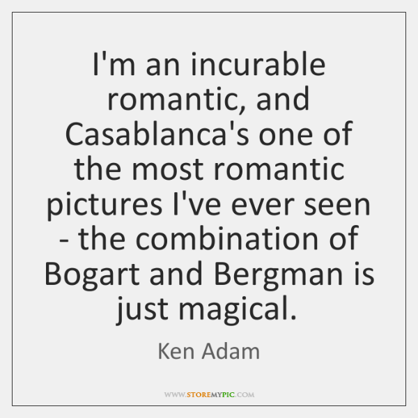 I'm an incurable romantic, and Casablanca's one of the most romantic pictures ...