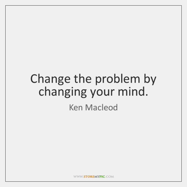 Change the problem by changing your mind.