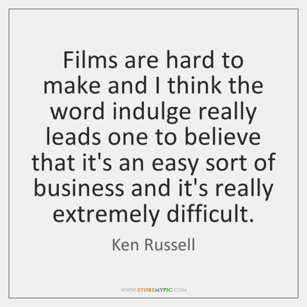 Films are hard to make and I think the word indulge really ...